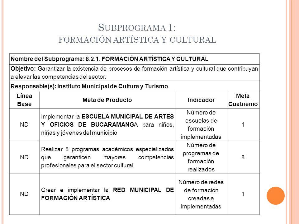 S UBPROGRAMA 1: FORMACIÓN ARTÍSTICA Y CULTURAL Nombre del Subprograma: 8.2.1. FORMACIÓN ARTÍSTICA Y CULTURAL Objetivo: Garantizar la existencia de pro