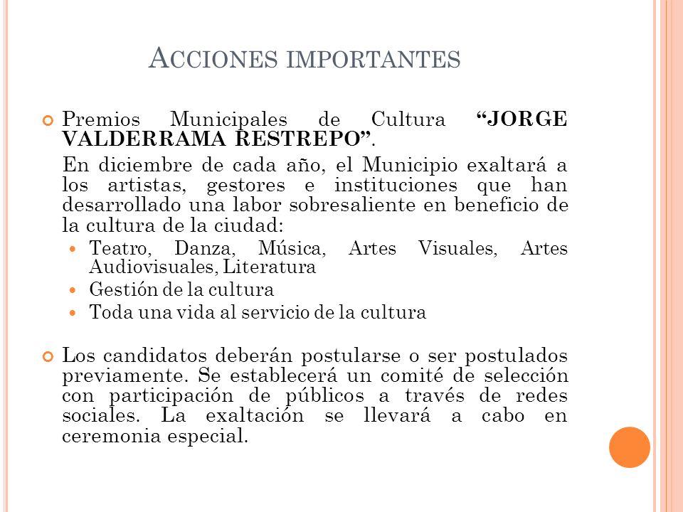 A CCIONES IMPORTANTES Premios Municipales de Cultura JORGE VALDERRAMA RESTREPO. En diciembre de cada año, el Municipio exaltará a los artistas, gestor