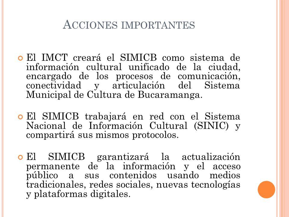 A CCIONES IMPORTANTES El IMCT creará el SIMICB como sistema de información cultural unificado de la ciudad, encargado de los procesos de comunicación,