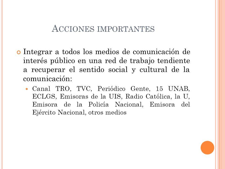 A CCIONES IMPORTANTES Integrar a todos los medios de comunicación de interés público en una red de trabajo tendiente a recuperar el sentido social y c