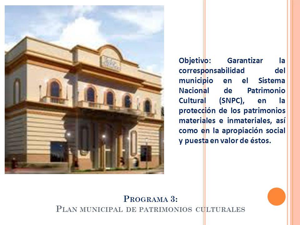 P ROGRAMA 3: P LAN MUNICIPAL DE PATRIMONIOS CULTURALES Objetivo: Garantizar la corresponsabilidad del municipio en el Sistema Nacional de Patrimonio C
