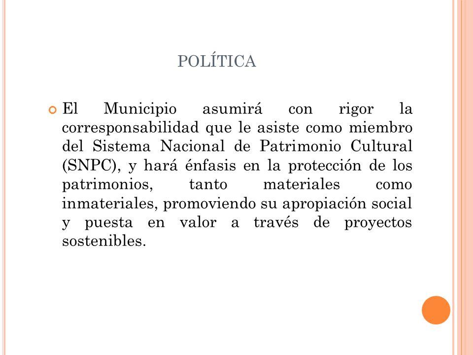 POLÍTICA El Municipio asumirá con rigor la corresponsabilidad que le asiste como miembro del Sistema Nacional de Patrimonio Cultural (SNPC), y hará én