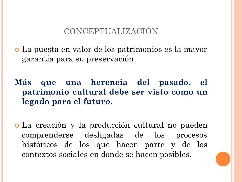 CONCEPTUALIZACIÓN La puesta en valor de los patrimonios es la mayor garantía para su preservación. Más que una herencia del pasado, el patrimonio cult