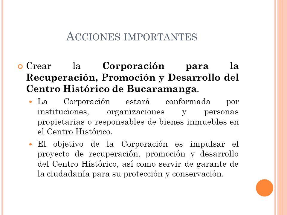 A CCIONES IMPORTANTES Crear la Corporación para la Recuperación, Promoción y Desarrollo del Centro Histórico de Bucaramanga. La Corporación estará con