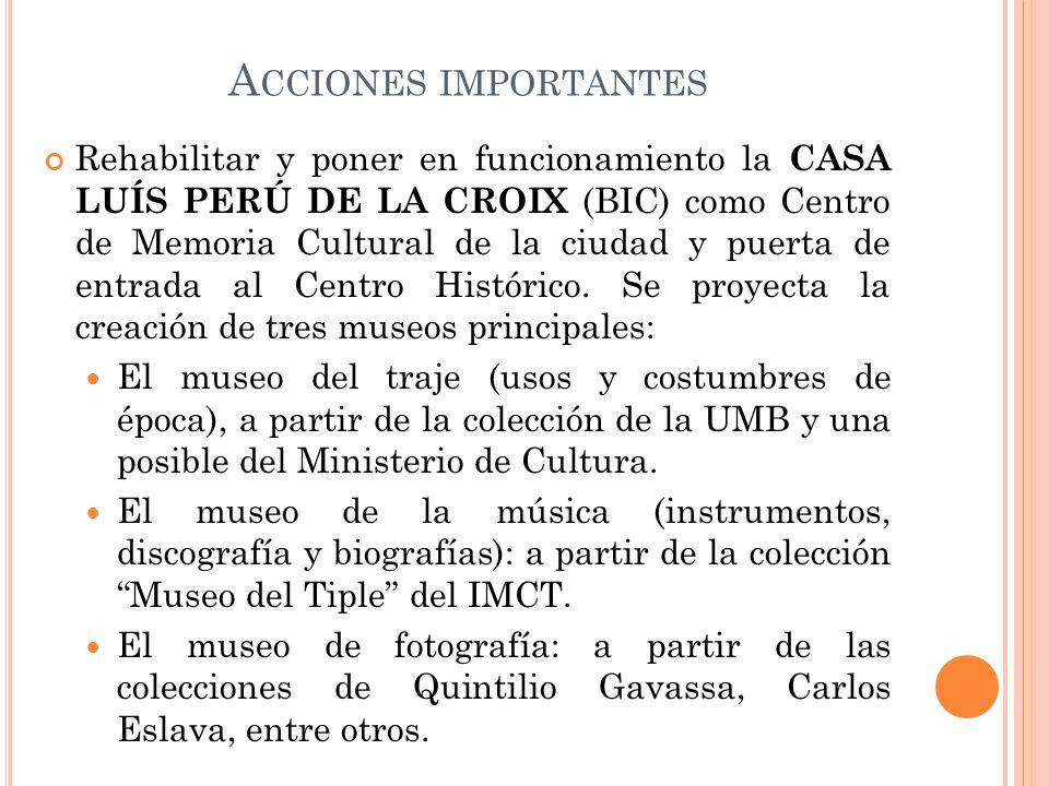 A CCIONES IMPORTANTES Rehabilitar y poner en funcionamiento la CASA LUÍS PERÚ DE LA CROIX (BIC) como Centro de Memoria Cultural de la ciudad y puerta