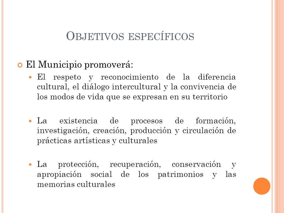 O BJETIVOS ESPECÍFICOS El Municipio promoverá: El respeto y reconocimiento de la diferencia cultural, el diálogo intercultural y la convivencia de los