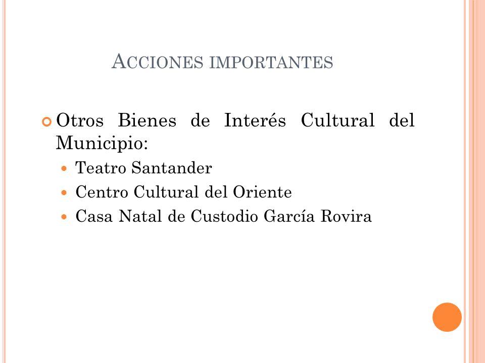 A CCIONES IMPORTANTES Otros Bienes de Interés Cultural del Municipio: Teatro Santander Centro Cultural del Oriente Casa Natal de Custodio García Rovir