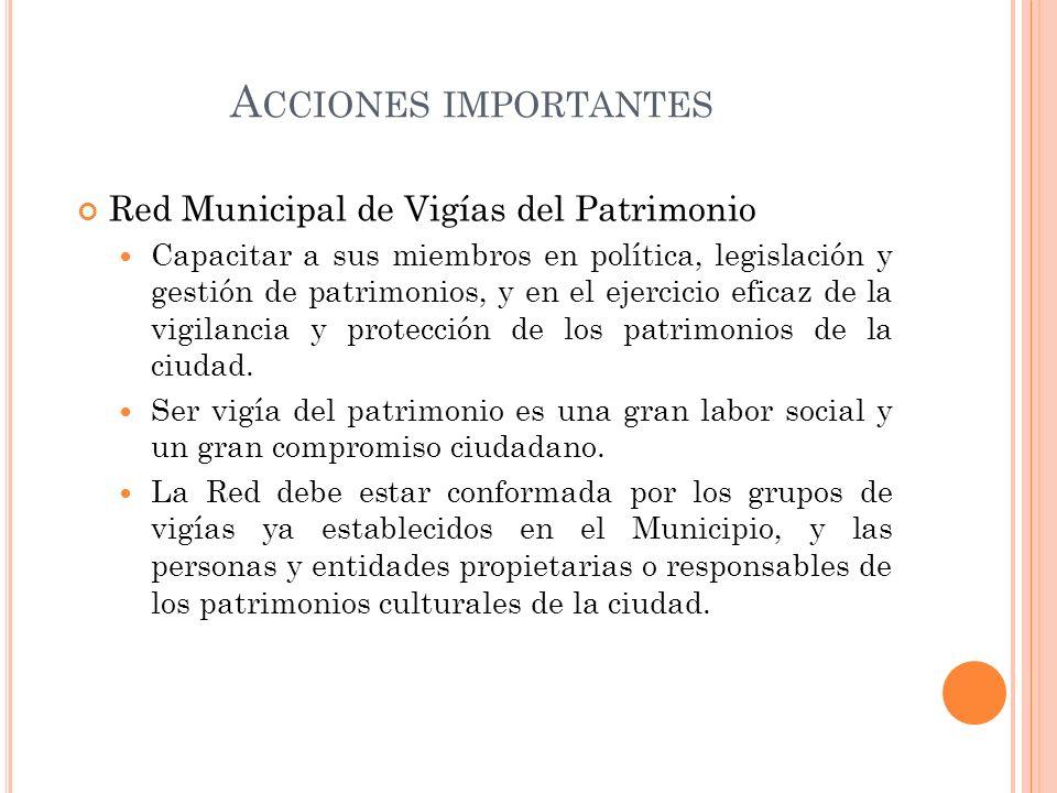 A CCIONES IMPORTANTES Red Municipal de Vigías del Patrimonio Capacitar a sus miembros en política, legislación y gestión de patrimonios, y en el ejerc