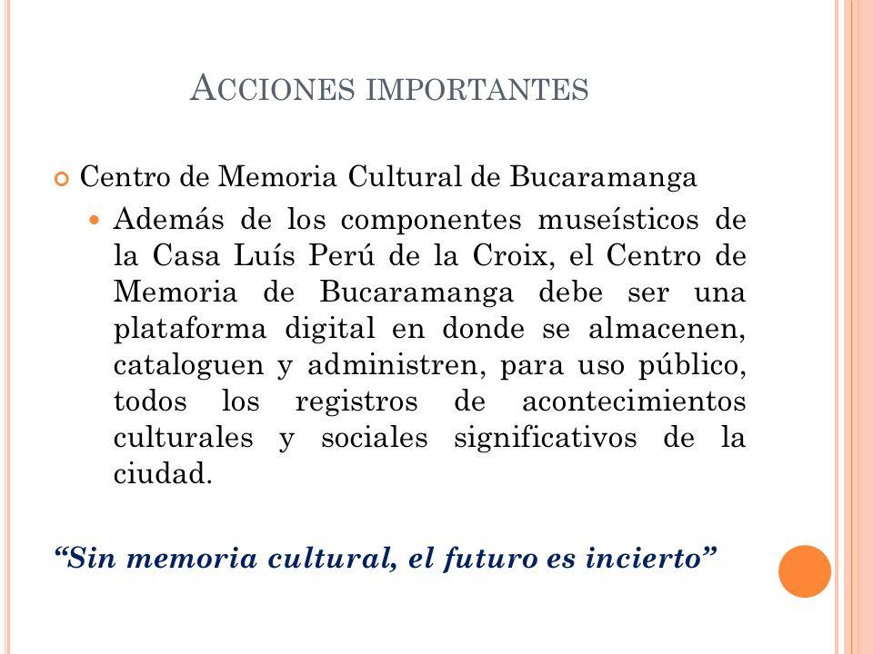 A CCIONES IMPORTANTES Centro de Memoria Cultural de Bucaramanga Además de los componentes museísticos de la Casa Luís Perú de la Croix, el Centro de M