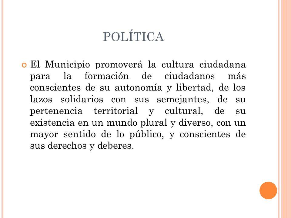 POLÍTICA El Municipio promoverá la cultura ciudadana para la formación de ciudadanos más conscientes de su autonomía y libertad, de los lazos solidari