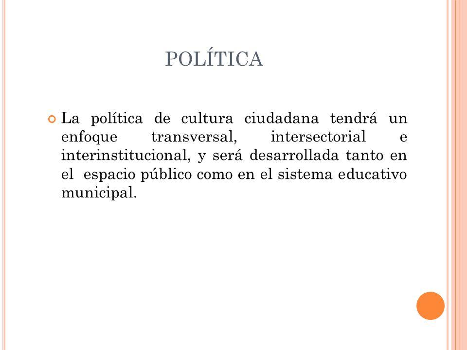POLÍTICA La política de cultura ciudadana tendrá un enfoque transversal, intersectorial e interinstitucional, y será desarrollada tanto en el espacio