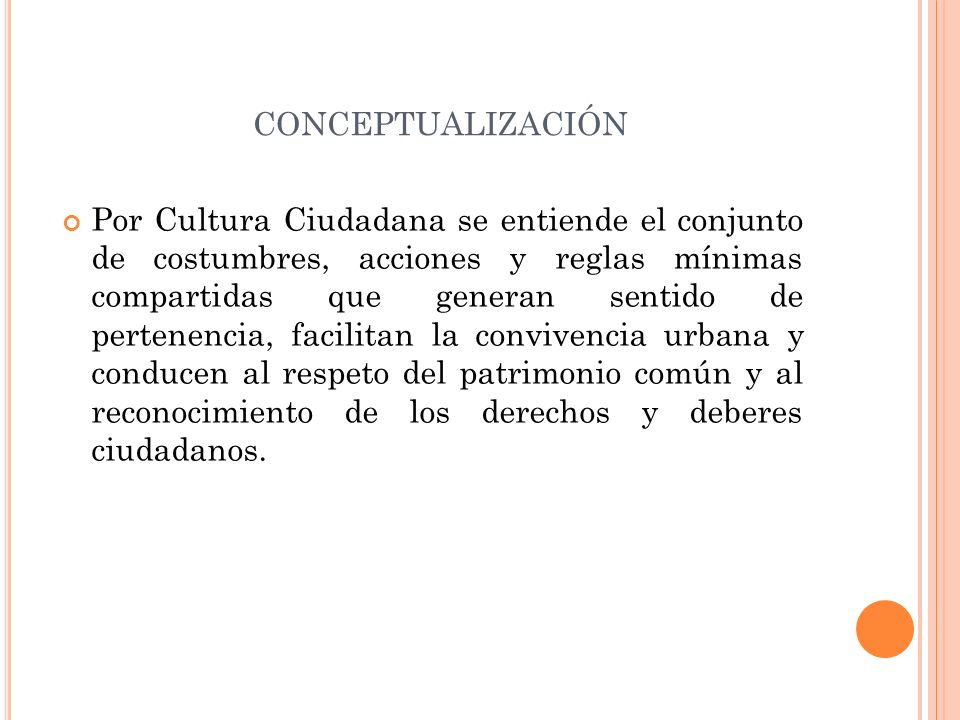 CONCEPTUALIZACIÓN Por Cultura Ciudadana se entiende el conjunto de costumbres, acciones y reglas mínimas compartidas que generan sentido de pertenenci