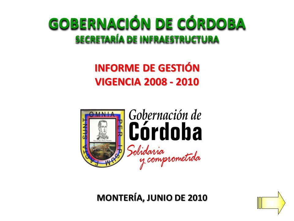 GOBERNACIÓN DE CÓRDOBA SECRETARÍA DE INFRAESTRUCTURA GOBERNACIÓN DE CÓRDOBA SECRETARÍA DE INFRAESTRUCTURA INFORME DE GESTIÓN VIGENCIA 2008 - 2010 MONTERÍA, JUNIO DE 2010