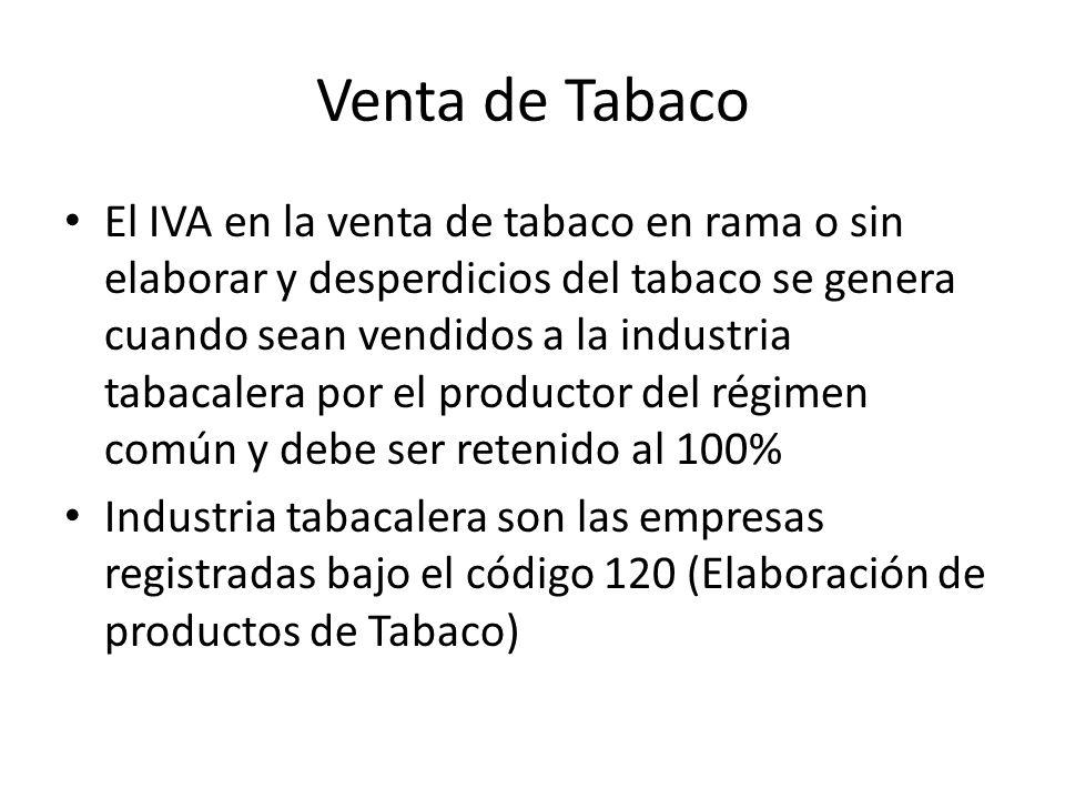 Venta de Tabaco El IVA en la venta de tabaco en rama o sin elaborar y desperdicios del tabaco se genera cuando sean vendidos a la industria tabacalera por el productor del régimen común y debe ser retenido al 100% Industria tabacalera son las empresas registradas bajo el código 120 (Elaboración de productos de Tabaco)