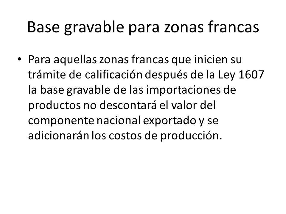 Base gravable para zonas francas Para aquellas zonas francas que inicien su trámite de calificación después de la Ley 1607 la base gravable de las importaciones de productos no descontará el valor del componente nacional exportado y se adicionarán los costos de producción.