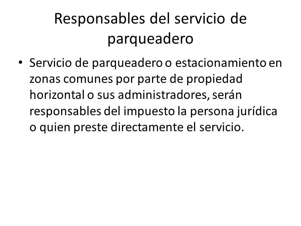 Responsables del servicio de parqueadero Servicio de parqueadero o estacionamiento en zonas comunes por parte de propiedad horizontal o sus administradores, serán responsables del impuesto la persona jurídica o quien preste directamente el servicio.