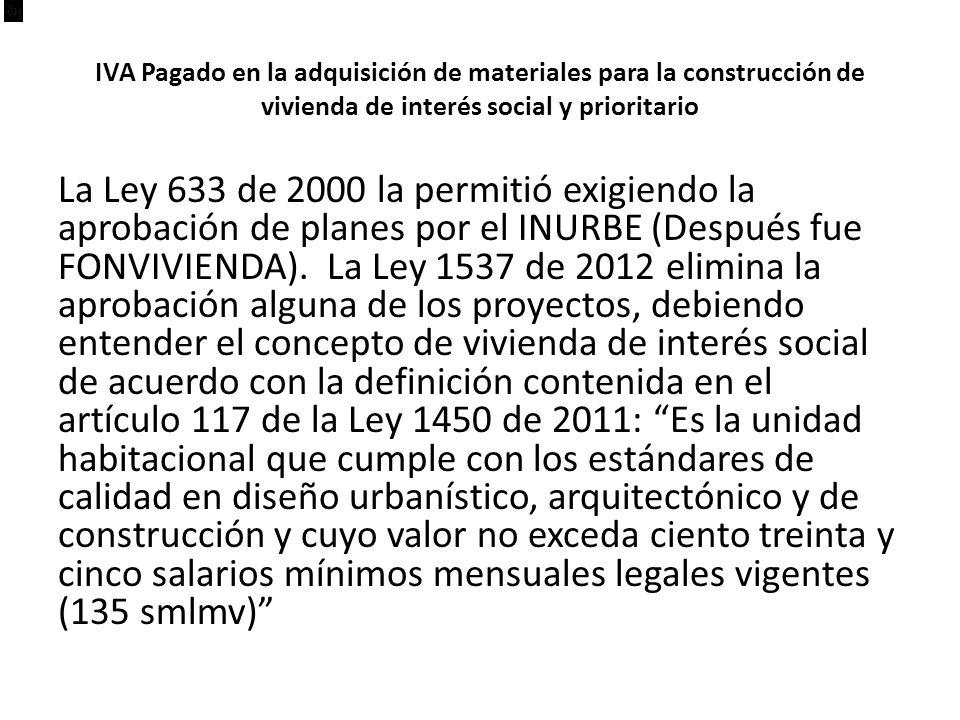 IVA Pagado en la adquisición de materiales para la construcción de vivienda de interés social y prioritario La Ley 633 de 2000 la permitió exigiendo la aprobación de planes por el INURBE (Después fue FONVIVIENDA).