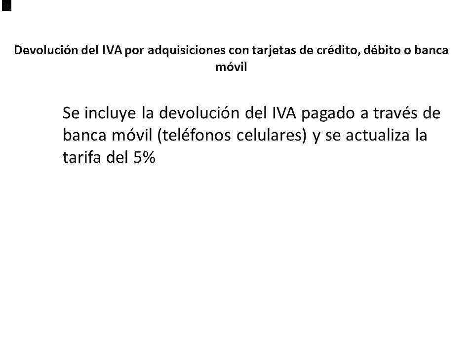 Devolución del IVA por adquisiciones con tarjetas de crédito, débito o banca móvil Se incluye la devolución del IVA pagado a través de banca móvil (teléfonos celulares) y se actualiza la tarifa del 5%