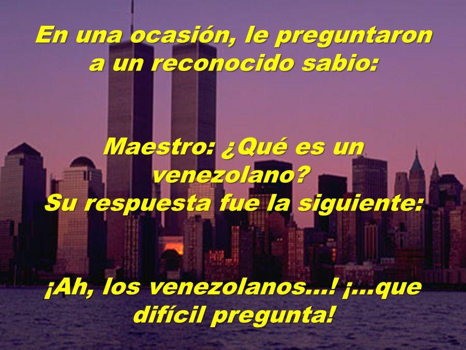 En una ocasión, le preguntaron a un reconocido sabio: Maestro: ¿Qué es un venezolano.