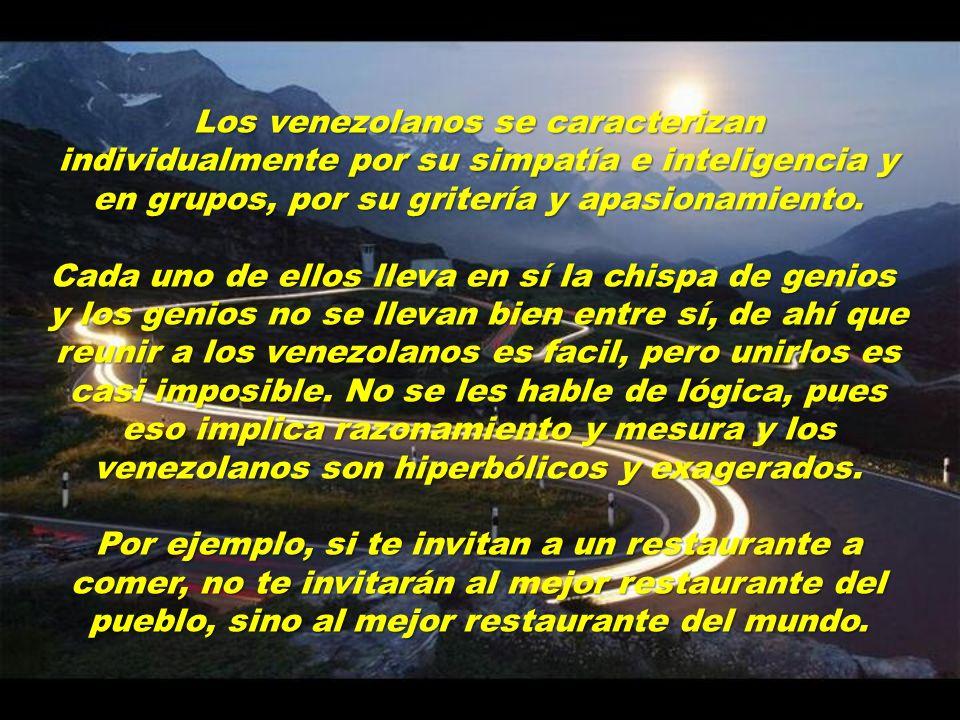 Los venezolanos se caracterizan individualmente por su simpatía e inteligencia y en grupos, por su gritería y apasionamiento.