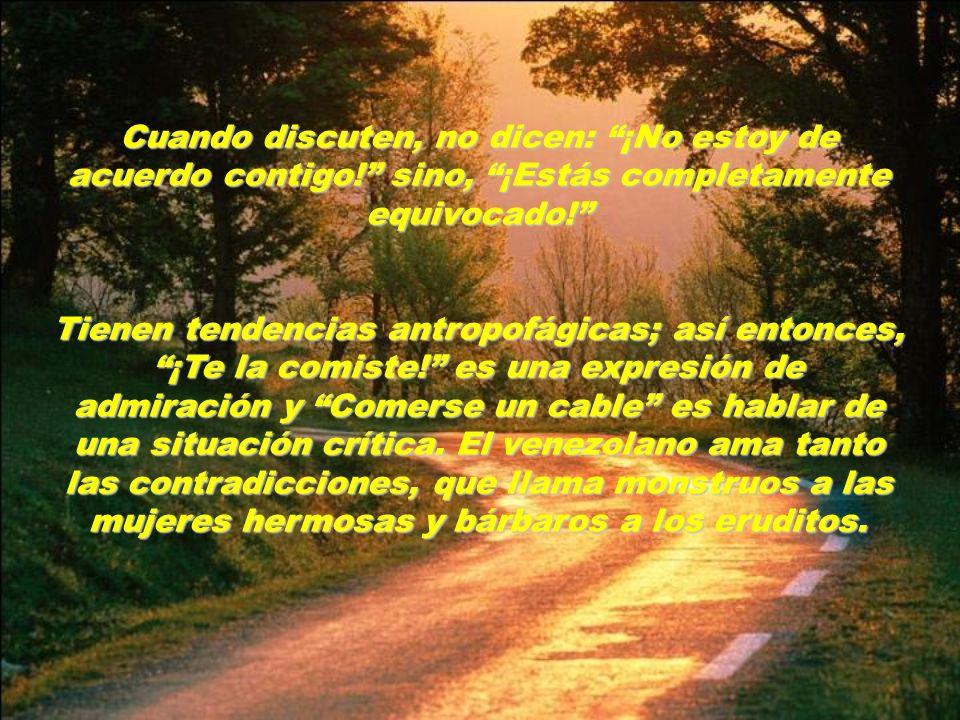 Los venezolanos se caracterizan individualmente por su simpatía e inteligencia y en grupos, por su gritería y apasionamiento. Cada uno de ellos lleva