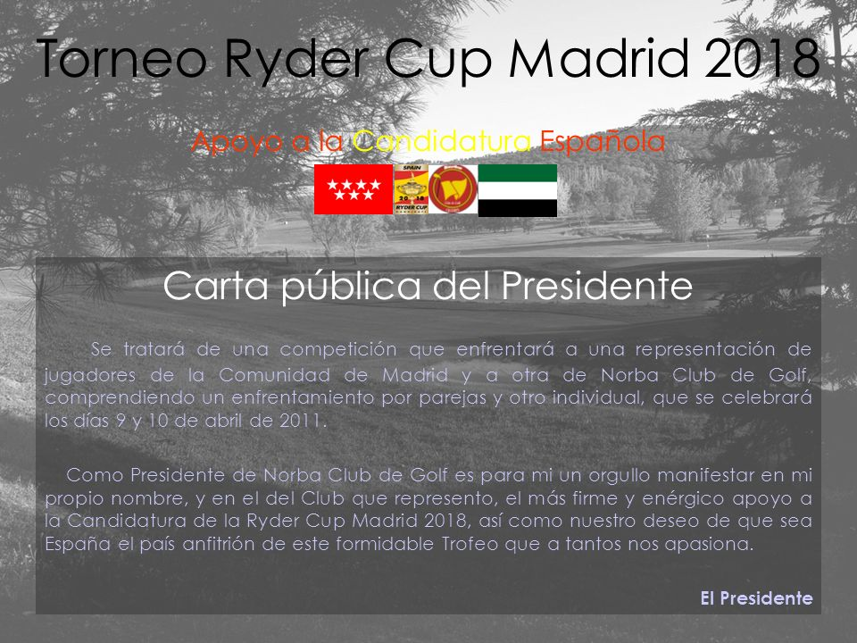 Carta pública del Presidente Se tratará de una competición que enfrentará a una representación de jugadores de la Comunidad de Madrid y a otra de Norba Club de Golf, comprendiendo un enfrentamiento por parejas y otro individual, que se celebrará los días 9 y 10 de abril de 2011.
