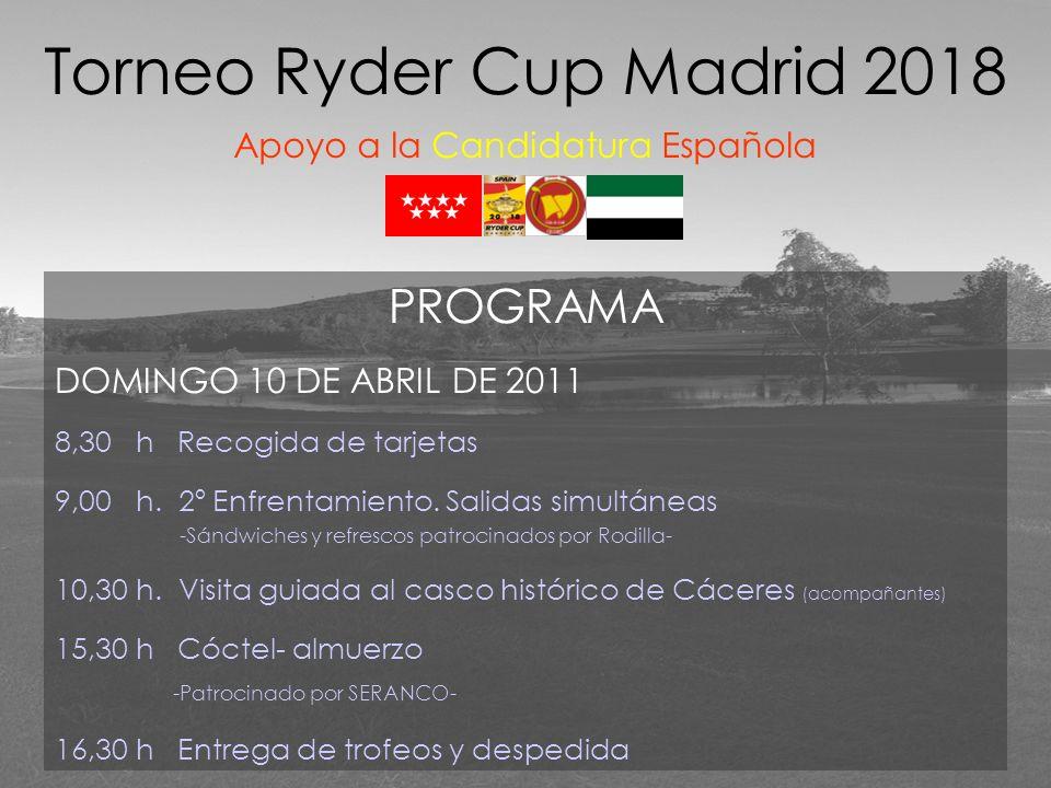 Torneo Ryder Cup Madrid 2018 Apoyo a la Candidatura Española PROGRAMA DOMINGO 10 DE ABRIL DE 2011 8,30 h Recogida de tarjetas 9,00 h. 2º Enfrentamient