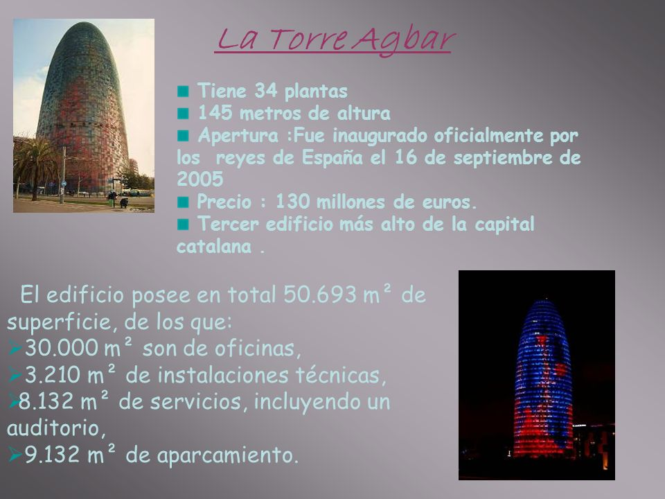 La Torre Agbar Tiene 34 plantas 145 metros de altura Apertura :Fue inaugurado oficialmente por los reyes de España el 16 de septiembre de 2005 Precio : 130 millones de euros.