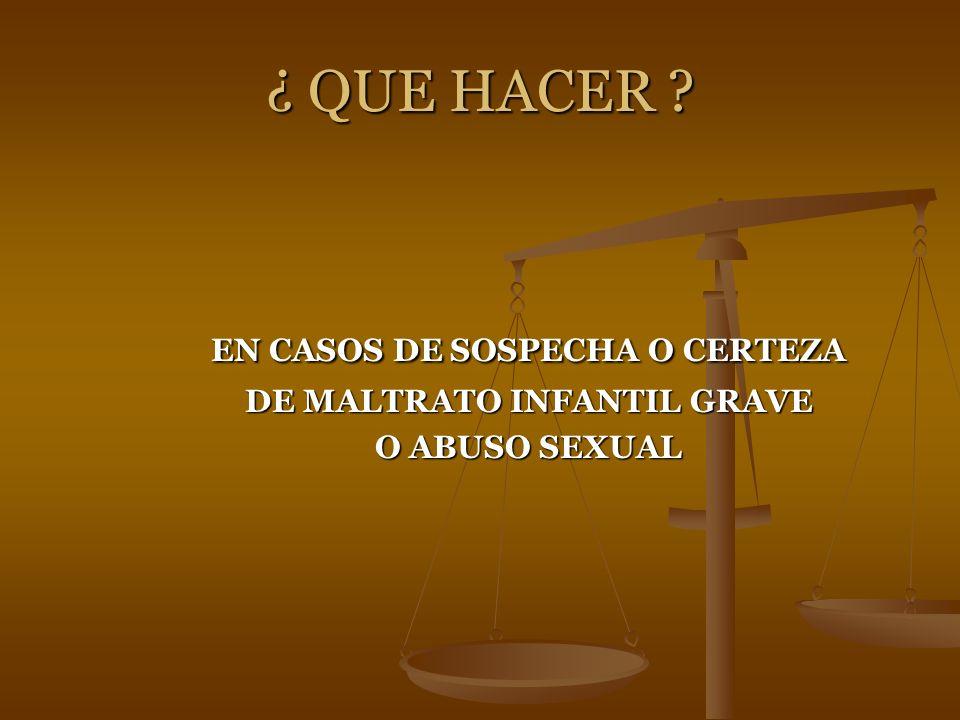 ¿ QUE HACER ? EN CASOS DE SOSPECHA O CERTEZA EN CASOS DE SOSPECHA O CERTEZA DE MALTRATO INFANTIL GRAVE DE MALTRATO INFANTIL GRAVE O ABUSO SEXUAL O ABU