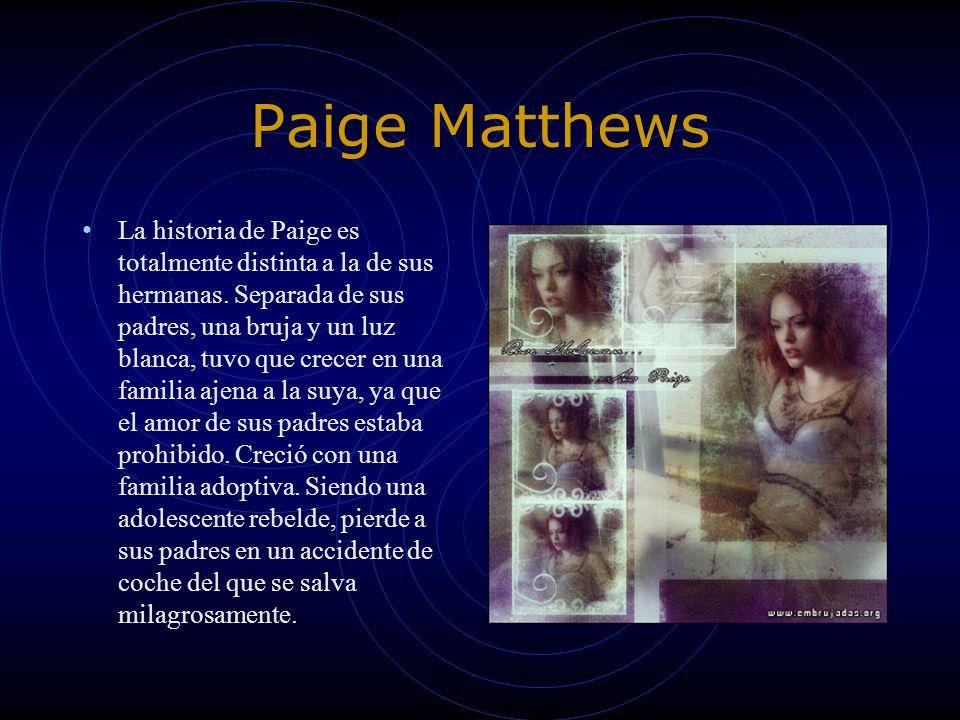 Paige Matthews La historia de Paige es totalmente distinta a la de sus hermanas. Separada de sus padres, una bruja y un luz blanca, tuvo que crecer en