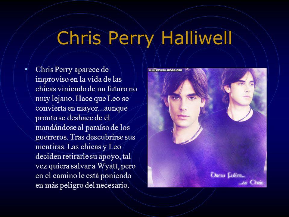 Chris Perry Halliwell Chris Perry aparece de improviso en la vida de las chicas viniendo de un futuro no muy lejano. Hace que Leo se convierta en mayo