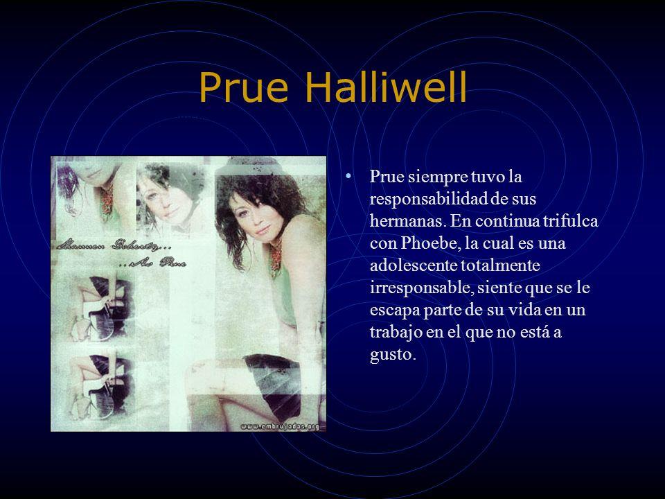Prue Halliwell Prue siempre tuvo la responsabilidad de sus hermanas. En continua trifulca con Phoebe, la cual es una adolescente totalmente irresponsa