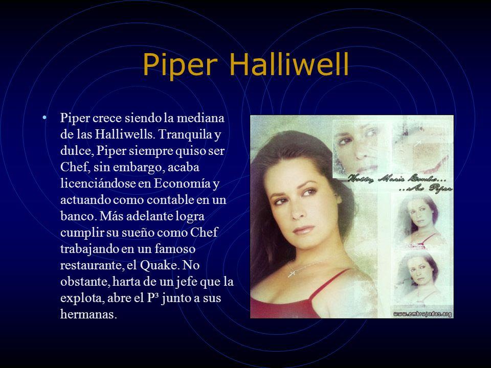 Piper Halliwell Piper crece siendo la mediana de las Halliwells. Tranquila y dulce, Piper siempre quiso ser Chef, sin embargo, acaba licenciándose en