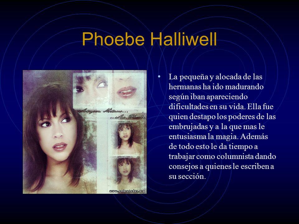 Phoebe Halliwell La pequeña y alocada de las hermanas ha ido madurando según iban apareciendo dificultades en su vida. Ella fue quien destapo los pode