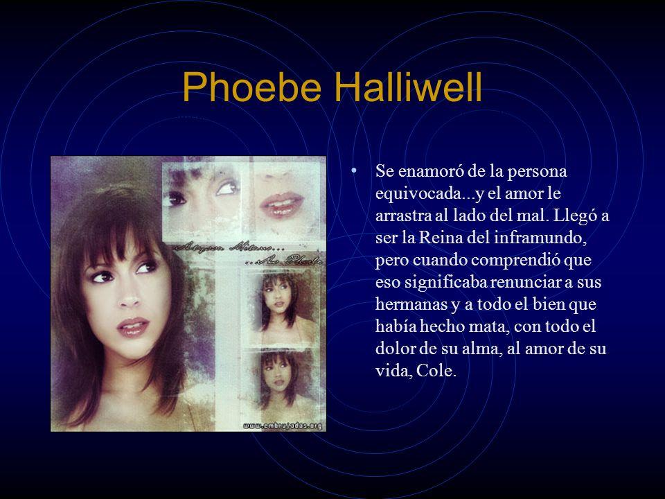 Phoebe Halliwell Se enamoró de la persona equivocada...y el amor le arrastra al lado del mal. Llegó a ser la Reina del inframundo, pero cuando compren