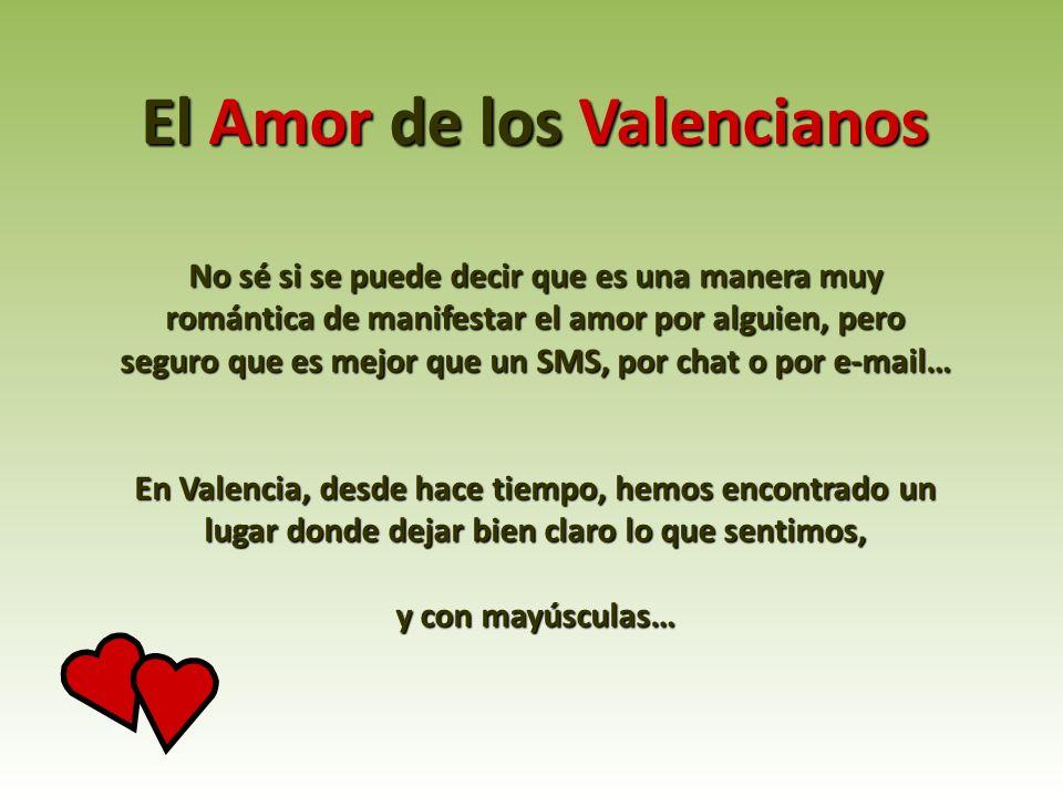 El Amor de los Valencianos No sé si se puede decir que es una manera muy romántica de manifestar el amor por alguien, pero seguro que es mejor que un SMS, por chat o por e-mail… En Valencia, desde hace tiempo, hemos encontrado un lugar donde dejar bien claro lo que sentimos, y con mayúsculas…