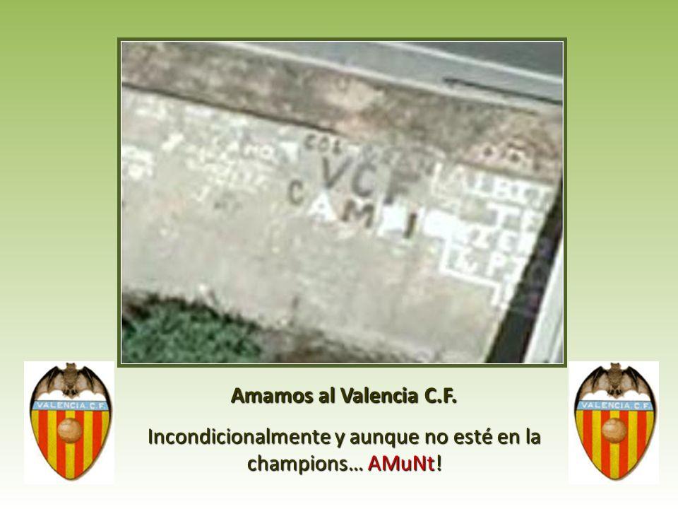 Amamos al Valencia C.F. Incondicionalmente y aunque no esté en la champions… AMuNt!