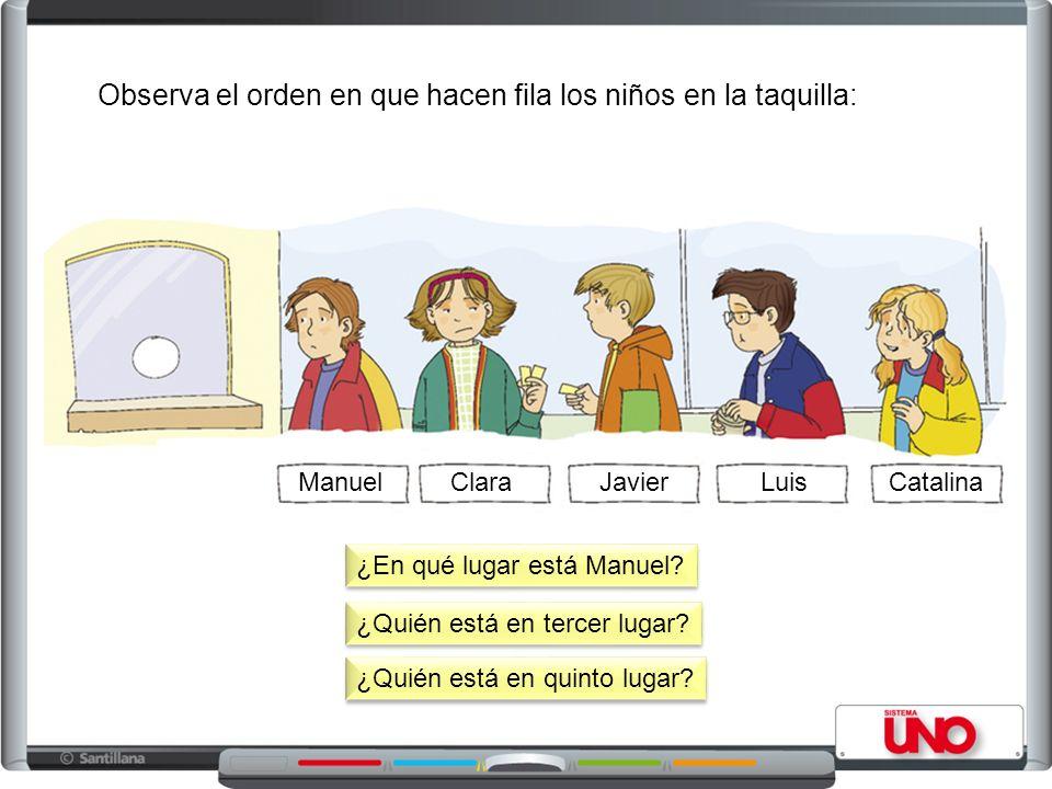 CatalinaManuelClaraJavierLuis Observa el orden en que hacen fila los niños en la taquilla: ¿En qué lugar está Manuel? ¿Quién está en tercer lugar? ¿Qu
