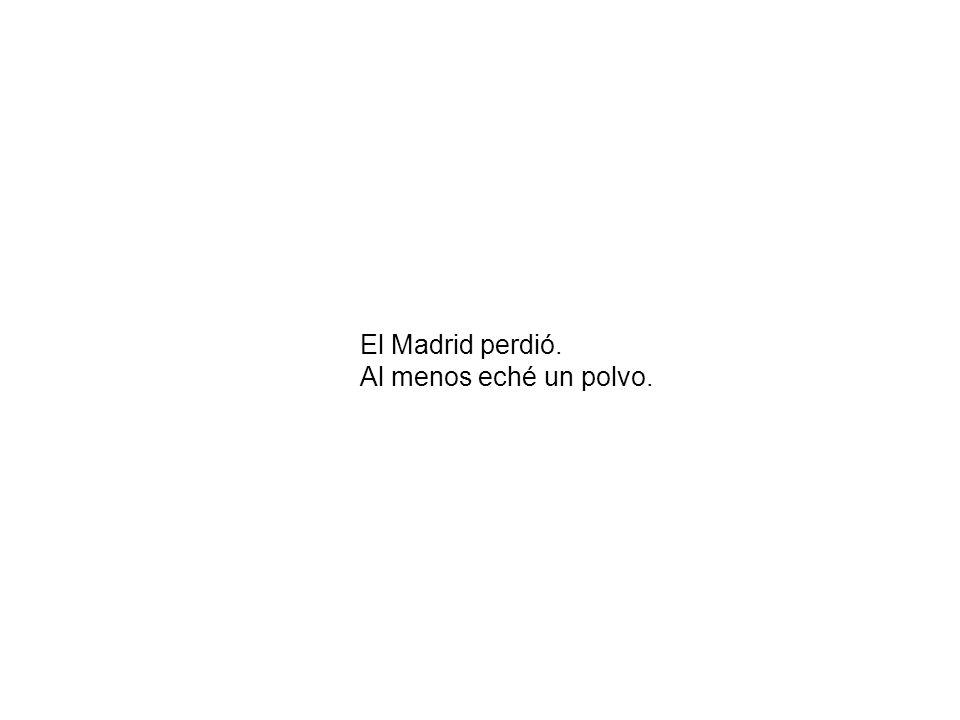 El Madrid perdió. Al menos eché un polvo.
