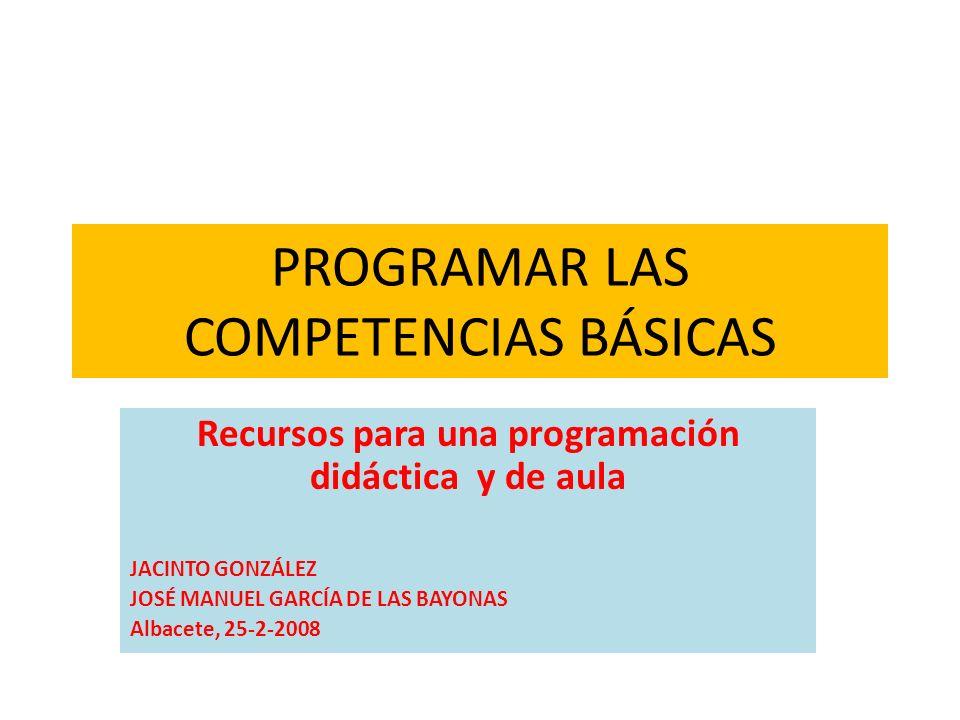 PROGRAMAR LAS COMPETENCIAS BÁSICAS Recursos para una programación didáctica y de aula JACINTO GONZÁLEZ JOSÉ MANUEL GARCÍA DE LAS BAYONAS Albacete, 25-