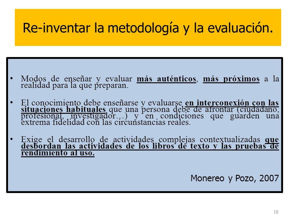 18 Re-inventar la metodología y la evaluación. Modos de enseñar y evaluar más auténticos, más próximos a la realidad para la que preparan. El conocimi