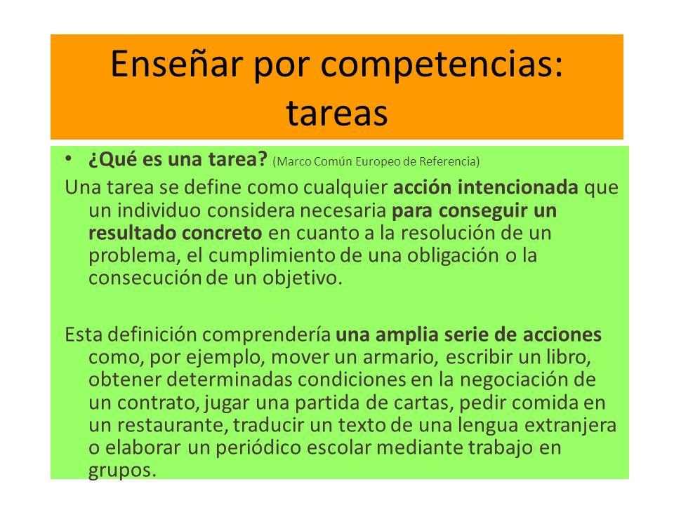 Enseñar por competencias: tareas ¿Qué es una tarea? (Marco Común Europeo de Referencia) Una tarea se define como cualquier acción intencionada que un
