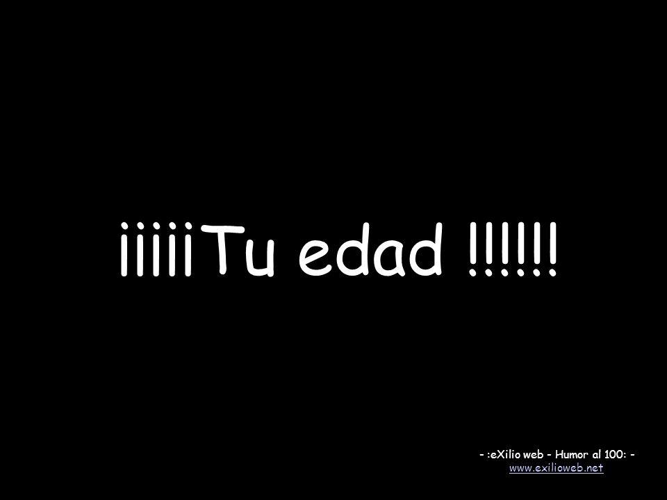 ¡¡¡¡¡Tu edad !!!!!! - :eXilio web - Humor al 100: - www.exilioweb.net