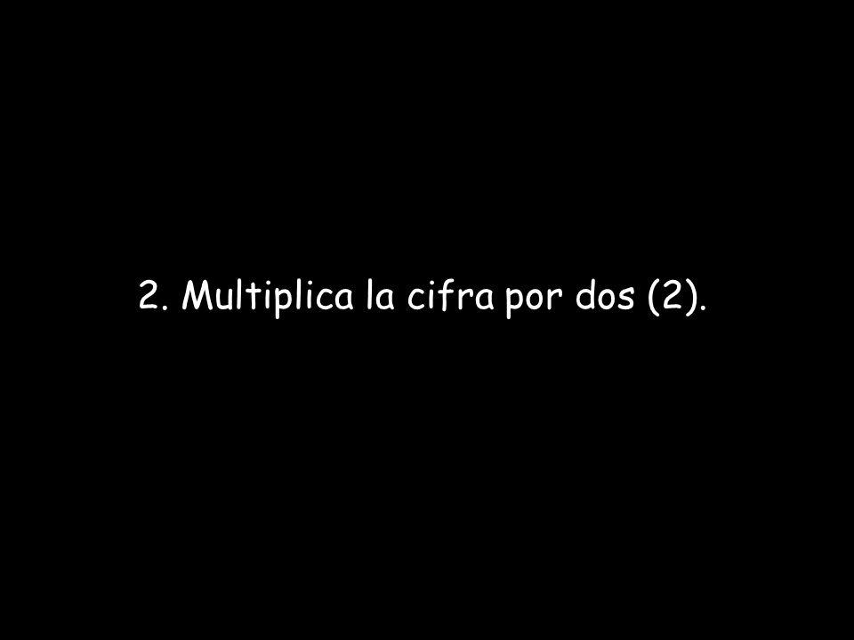 2. Multiplica la cifra por dos (2).