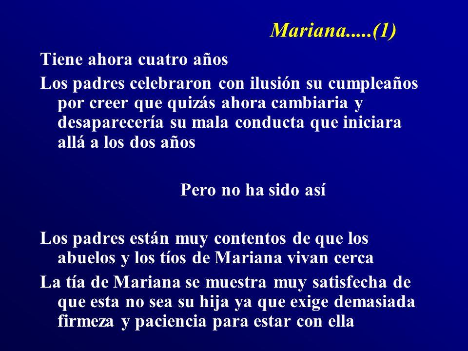 Mariana.....(1) Tiene ahora cuatro años Los padres celebraron con ilusión su cumpleaños por creer que quizás ahora cambiaria y desaparecería su mala conducta que iniciara allá a los dos años Pero no ha sido así Los padres están muy contentos de que los abuelos y los tíos de Mariana vivan cerca La tía de Mariana se muestra muy satisfecha de que esta no sea su hija ya que exige demasiada firmeza y paciencia para estar con ella