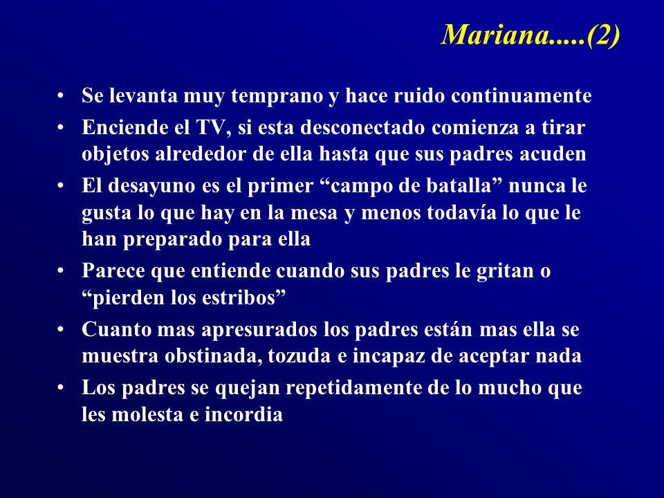 Mariana.....(2) Se levanta muy temprano y hace ruido continuamente Enciende el TV, si esta desconectado comienza a tirar objetos alrededor de ella has