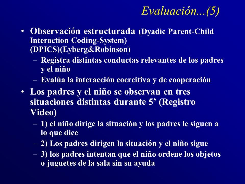 Evaluación...(5) Observación estructurada (Dyadic Parent-Child Interaction Coding-System) (DPICS)(Eyberg&Robinson) –Registra distintas conductas relevantes de los padres y el niño –Evalúa la interacción coercitiva y de cooperación Los padres y el niño se observan en tres situaciones distintas durante 5 (Registro Video) –1) el niño dirige la situación y los padres le siguen a lo que dice –2) Los padres dirigen la situación y el niño sigue –3) los padres intentan que el niño ordene los objetos o juguetes de la sala sin su ayuda