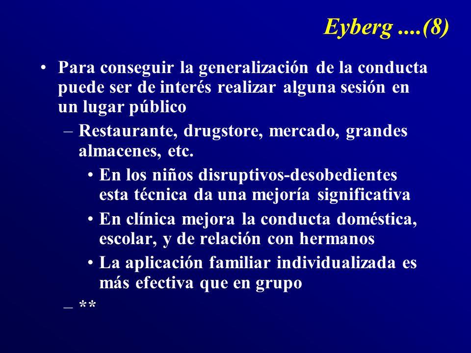 Eyberg....(8) Para conseguir la generalización de la conducta puede ser de interés realizar alguna sesión en un lugar público –Restaurante, drugstore, mercado, grandes almacenes, etc.