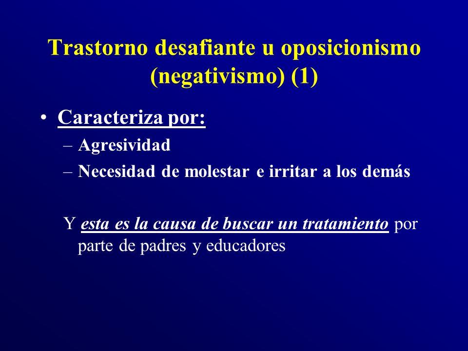 Trastorno desafiante u oposicionismo (negativismo) (1) Caracteriza por: –Agresividad –Necesidad de molestar e irritar a los demás Y esta es la causa de buscar un tratamiento por parte de padres y educadores