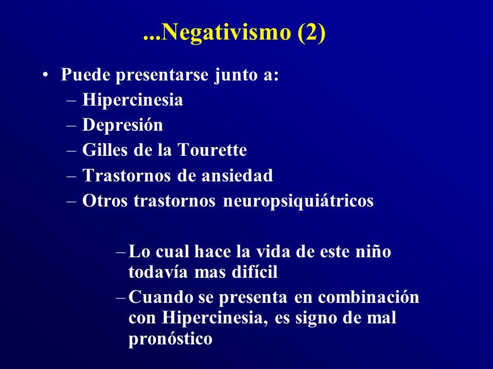 ...Negativismo (2) Puede presentarse junto a: –Hipercinesia –Depresión –Gilles de la Tourette –Trastornos de ansiedad –Otros trastornos neuropsiquiátricos –Lo cual hace la vida de este niño todavía mas difícil –Cuando se presenta en combinación con Hipercinesia, es signo de mal pronóstico